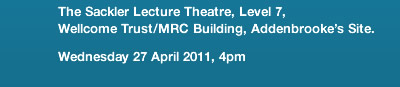 The Sackler Lecture Theatre, Level 7, Wellcome Trust/MRC Building, Addenbrooke's Site. Wednesday 27 April 2011, 4pm