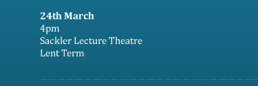 24th March 4pm Sackler Lecture Theatre Lent Term