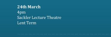 24th March 4pm Sackler Lecture Theatre Lent Term