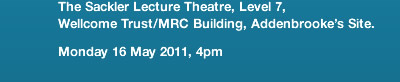 The Sackler Lecture Theatre, Level 7, Wellcome Trust/MRC Building, Addenbrooke's Site. Monday 16 May 2011, 4pm
